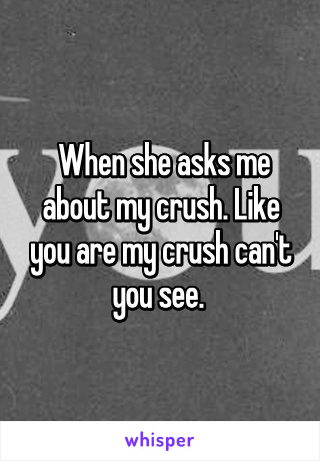 When she asks me about my crush. Like you are my crush can't you see.