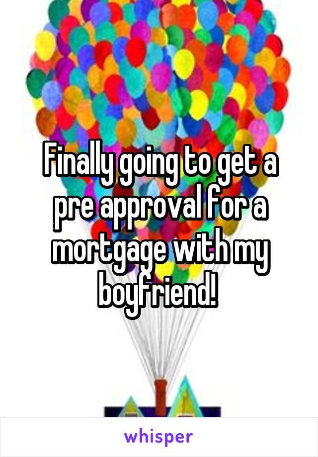 Finally going to get a pre approval for a mortgage with my boyfriend!