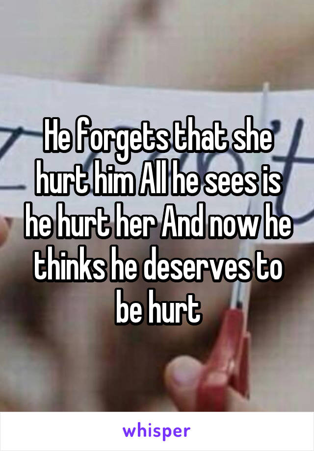 He forgets that she hurt him All he sees is he hurt her And now he thinks he deserves to be hurt