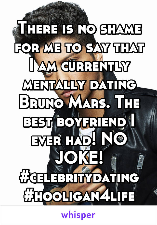There is no shame for me to say that I am currently mentally dating Bruno Mars. The best boyfriend I ever had! NO JOKE! #celebritydating #hooligan4life