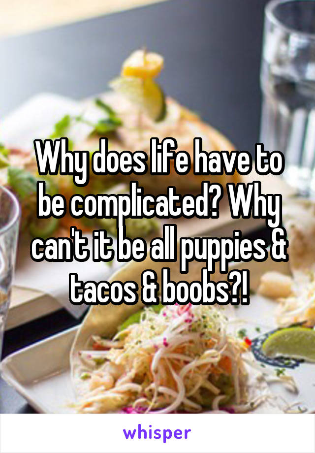 Why does life have to be complicated? Why can't it be all puppies & tacos & boobs?!