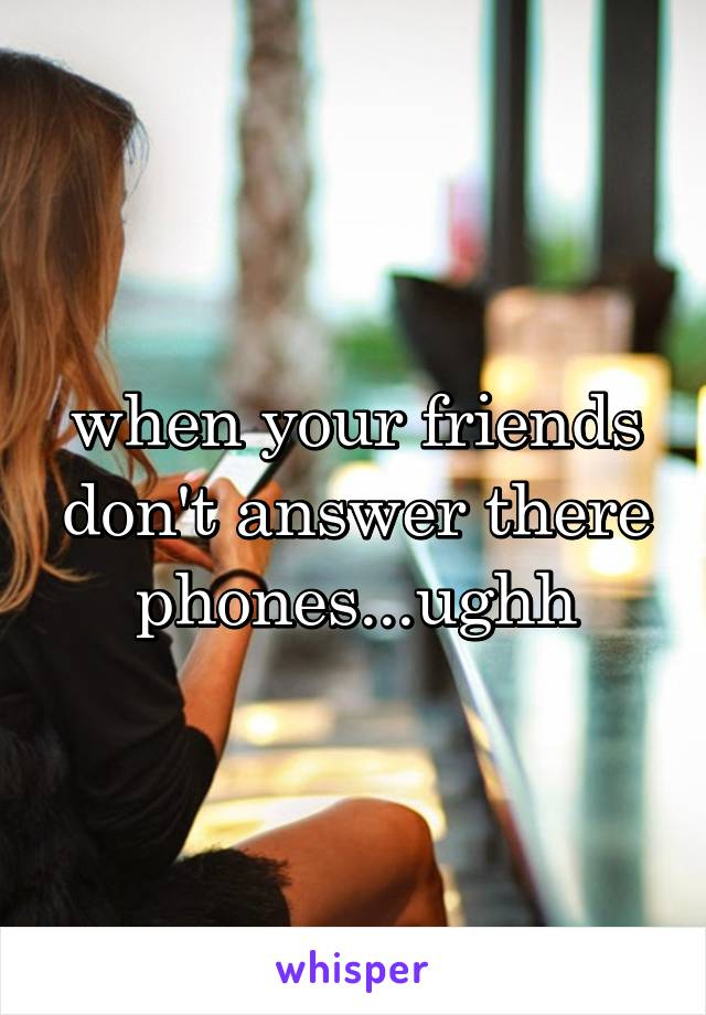 when your friends don't answer there phones...ughh