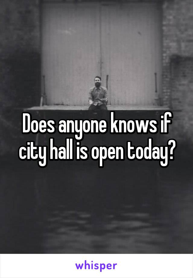 Does anyone knows if city hall is open today?