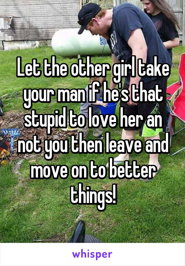 Let the other girl take your man if he's that stupid to love her an not you then leave and move on to better things!
