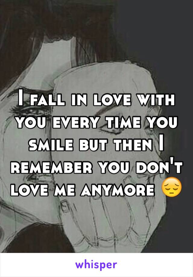 I fall in love with you every time you smile but then I remember you don't love me anymore 😔