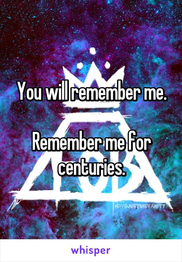 You will remember me.  Remember me for centuries.