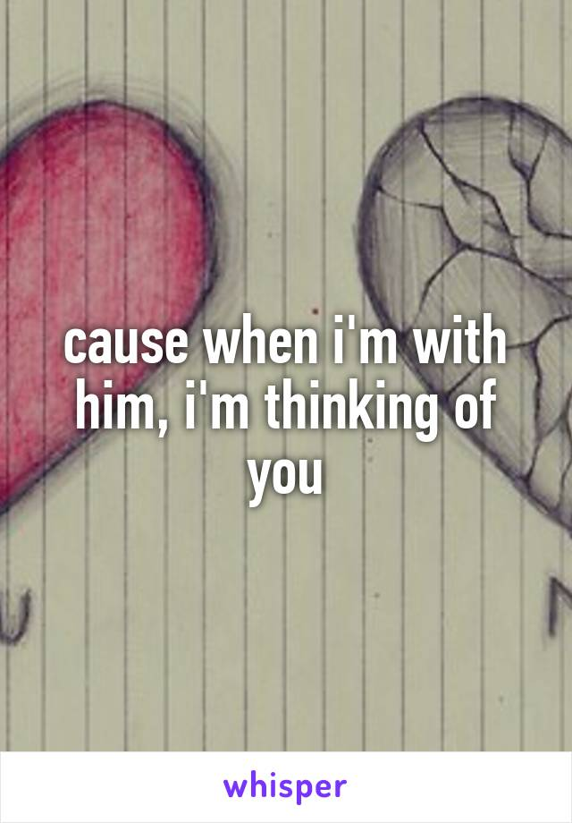 cause when i'm with him, i'm thinking of you