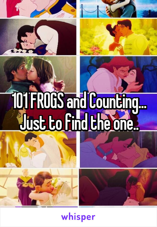 101 FROGS and Counting... Just to find the one..