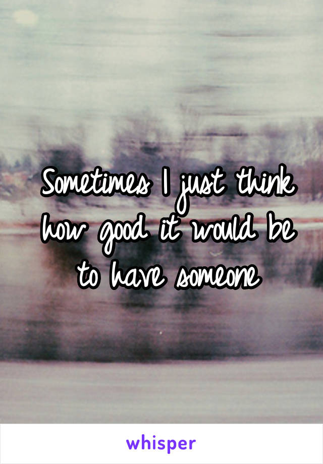 Sometimes I just think how good it would be to have someone