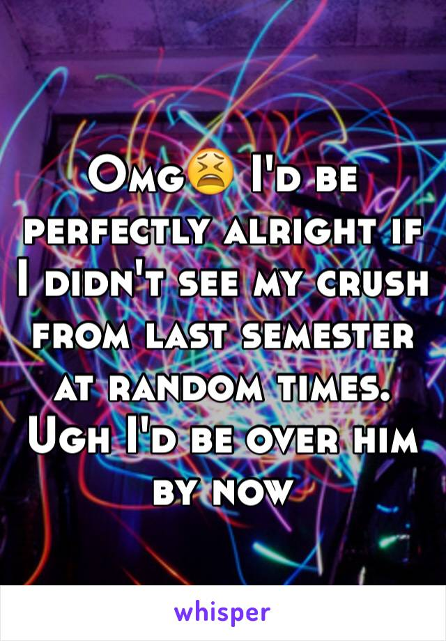 Omg😫 I'd be perfectly alright if I didn't see my crush from last semester at random times. Ugh I'd be over him by now