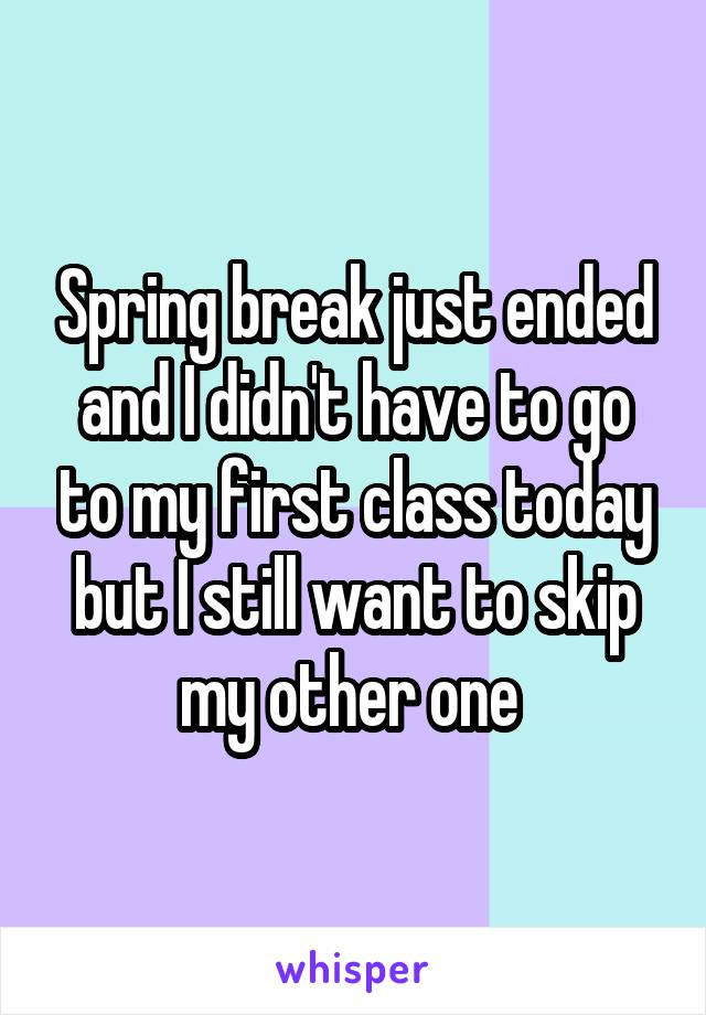 Spring break just ended and I didn't have to go to my first class today but I still want to skip my other one