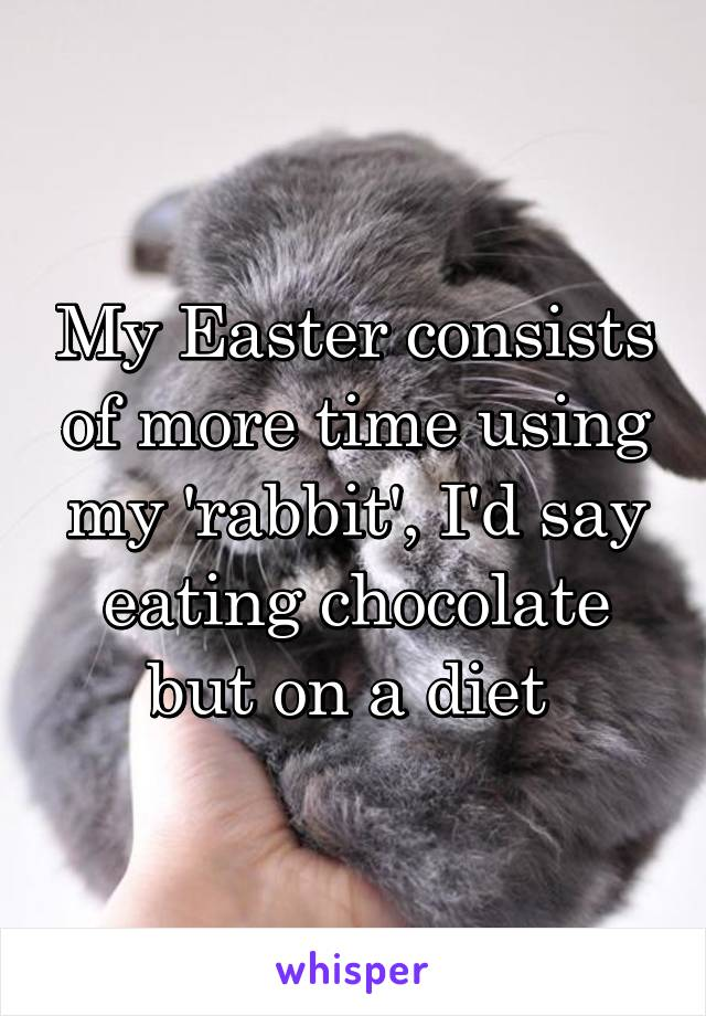My Easter consists of more time using my 'rabbit', I'd say eating chocolate but on a diet