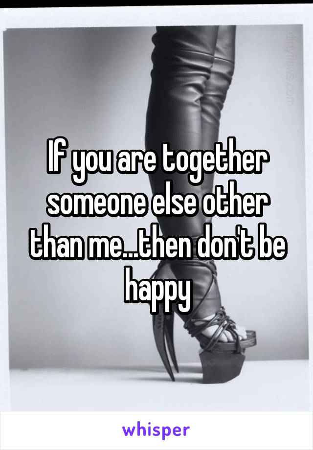 If you are together someone else other than me...then don't be happy