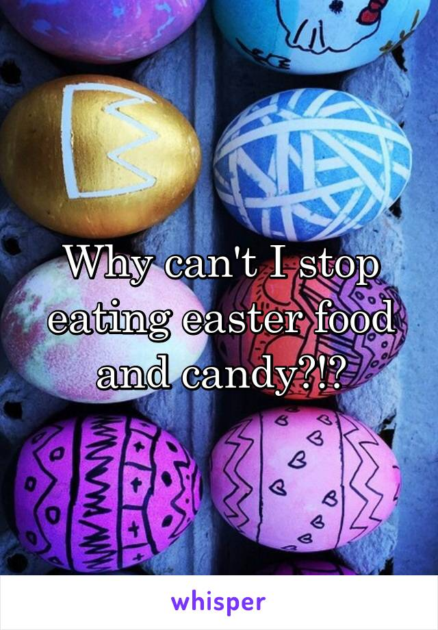 Why can't I stop eating easter food and candy?!?