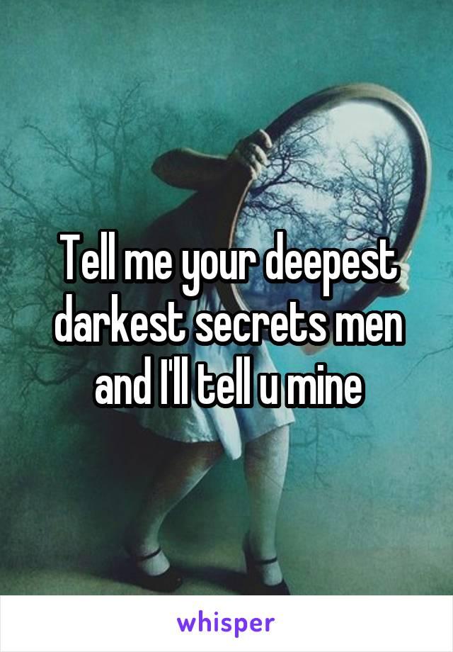 Tell me your deepest darkest secrets men and I'll tell u mine