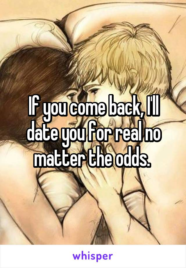 If you come back, I'll date you for real no matter the odds.
