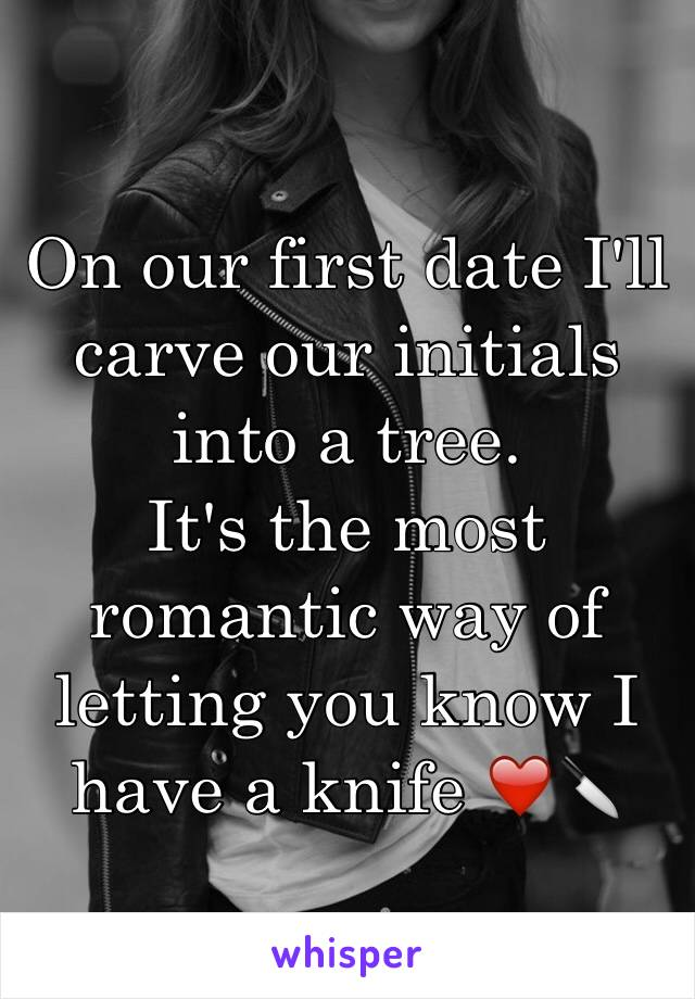On our first date I'll carve our initials into a tree. It's the most romantic way of letting you know I have a knife ❤️🔪
