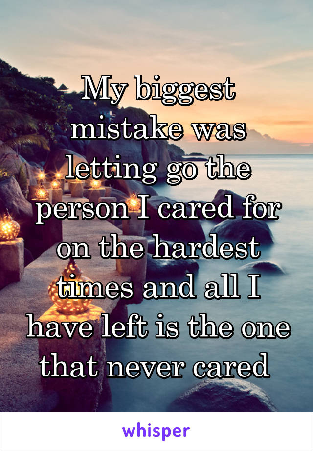 My biggest mistake was letting go the person I cared for on the hardest times and all I have left is the one that never cared