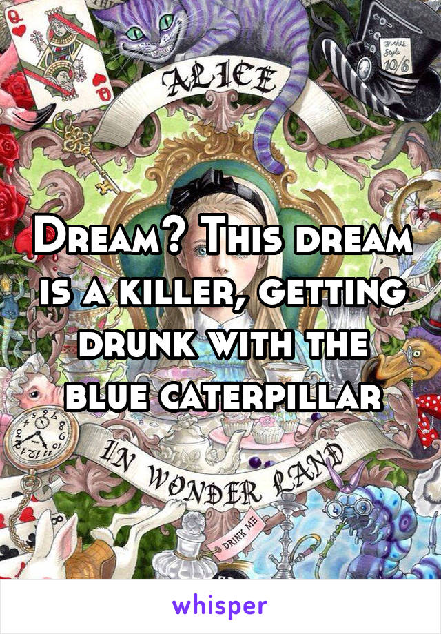 Dream? This dream is a killer, getting drunk with the blue caterpillar