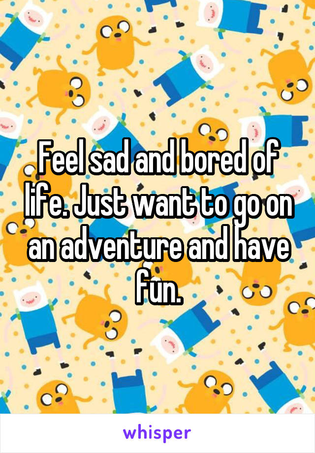 Feel sad and bored of life. Just want to go on an adventure and have fun.
