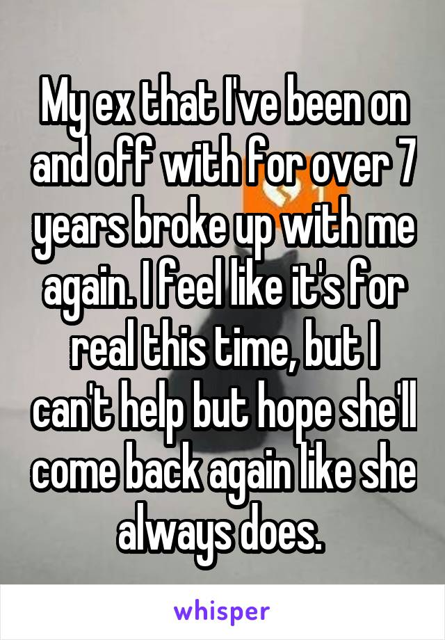 My ex that I've been on and off with for over 7 years broke up with me again. I feel like it's for real this time, but I can't help but hope she'll come back again like she always does.
