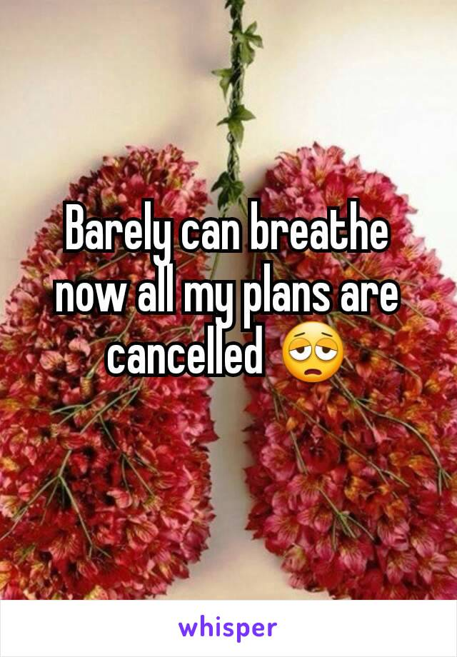 Barely can breathe now all my plans are cancelled 😩