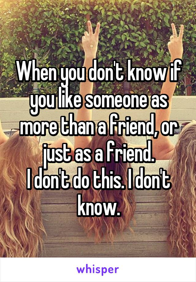 When you don't know if you like someone as more than a friend, or just as a friend. I don't do this. I don't know.