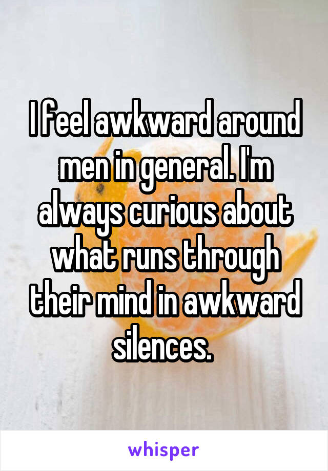 I feel awkward around men in general. I'm always curious about what runs through their mind in awkward silences.