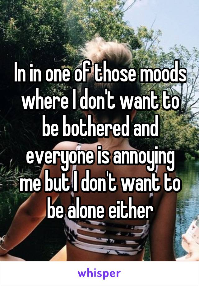 In in one of those moods where I don't want to be bothered and everyone is annoying me but I don't want to be alone either