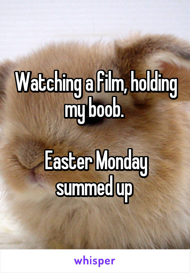Watching a film, holding my boob.   Easter Monday summed up