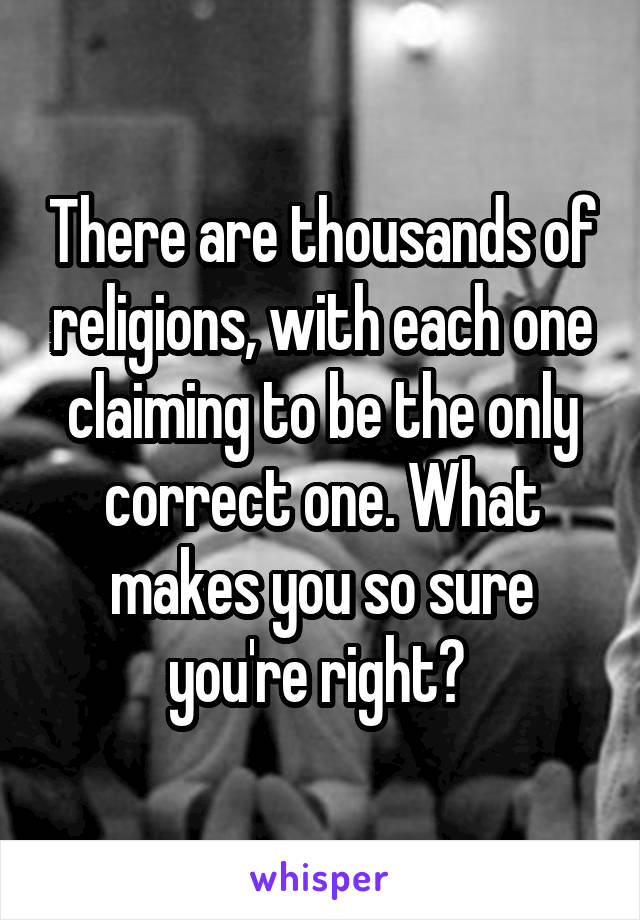 There are thousands of religions, with each one claiming to be the only correct one. What makes you so sure you're right?