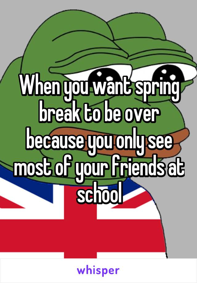 When you want spring break to be over because you only see most of your friends at school
