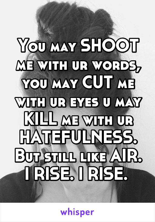 You may SHOOT me with ur words, you may CUT me with ur eyes u may KILL me with ur HATEFULNESS. But still like AIR. I RISE. I RISE.