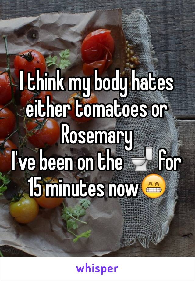 I think my body hates either tomatoes or Rosemary I've been on the 🚽 for 15 minutes now😁