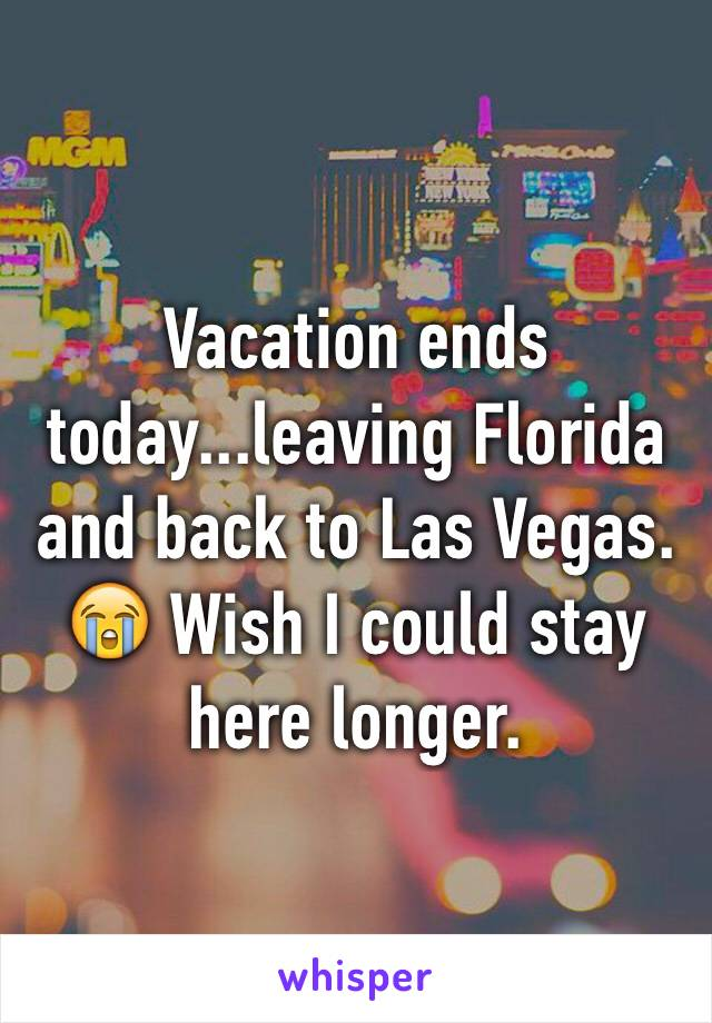 Vacation ends today...leaving Florida and back to Las Vegas. 😭 Wish I could stay here longer.