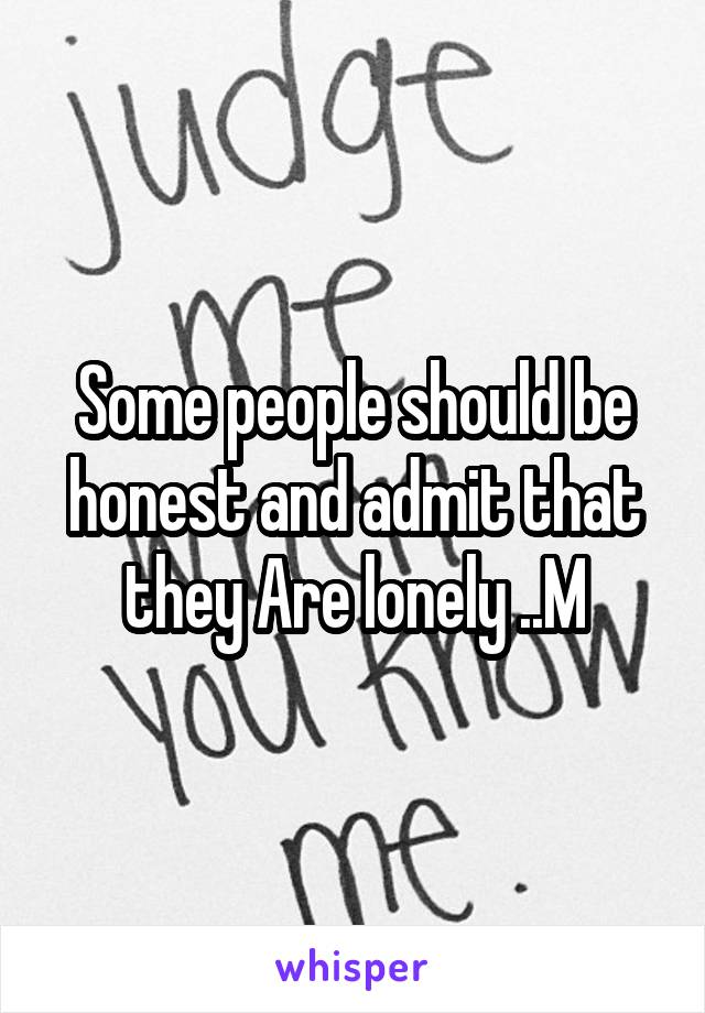 Some people should be honest and admit that they Are lonely ..M