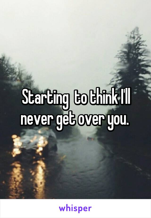 Starting  to think I'll never get over you.
