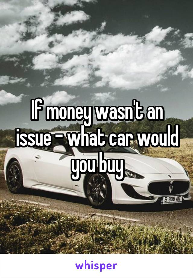 If money wasn't an issue - what car would you buy