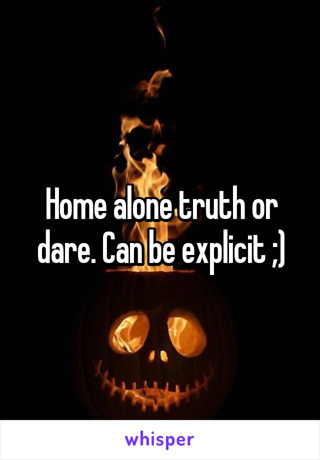 Home alone truth or dare. Can be explicit ;)