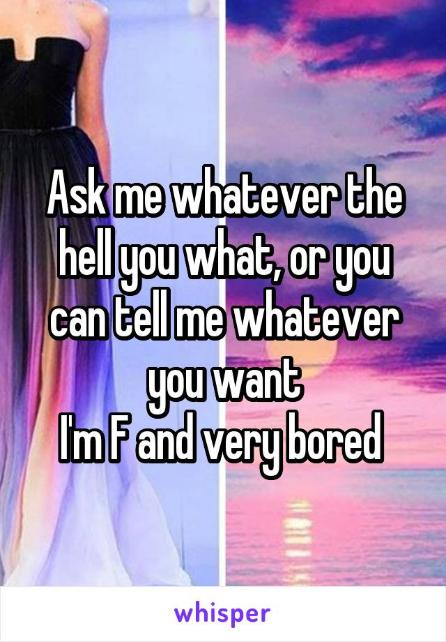 Ask me whatever the hell you what, or you can tell me whatever you want I'm F and very bored