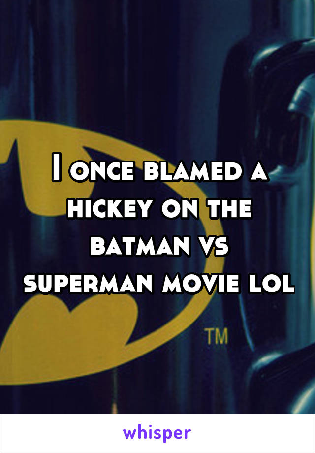I once blamed a hickey on the batman vs superman movie lol