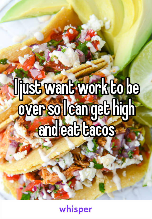 I just want work to be over so I can get high and eat tacos