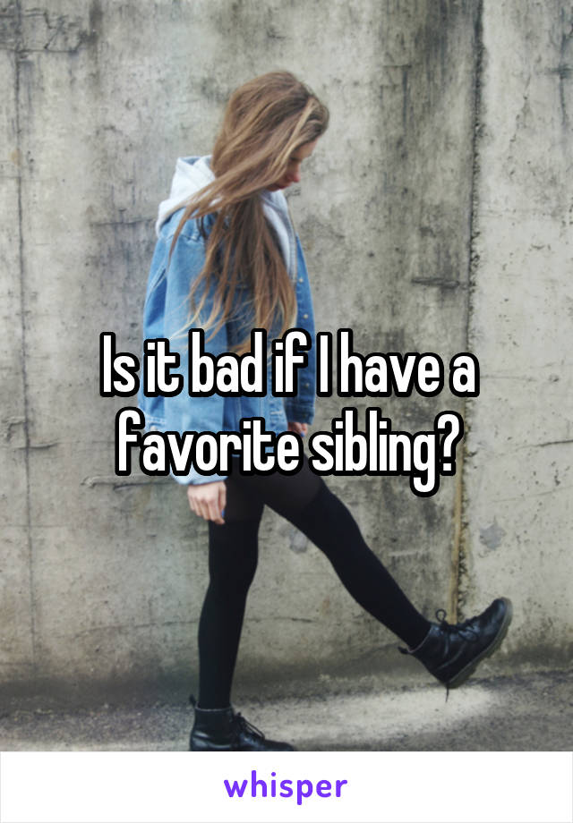 Is it bad if I have a favorite sibling?
