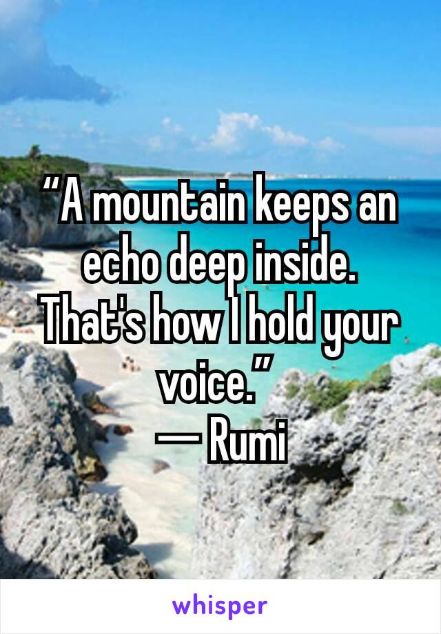 """""""A mountain keeps an echo deep inside. That's how I hold your voice.""""  ― Rumi"""