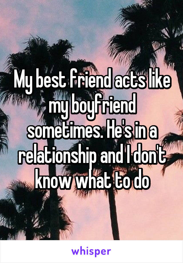 My best friend acts like my boyfriend sometimes. He's in a relationship and I don't know what to do