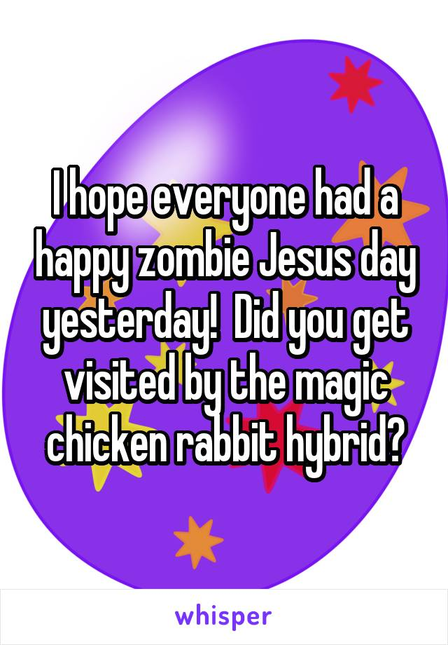 I hope everyone had a happy zombie Jesus day yesterday!  Did you get visited by the magic chicken rabbit hybrid?