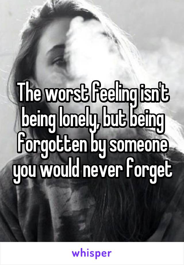 The worst feeling isn't being lonely, but being forgotten by someone you would never forget