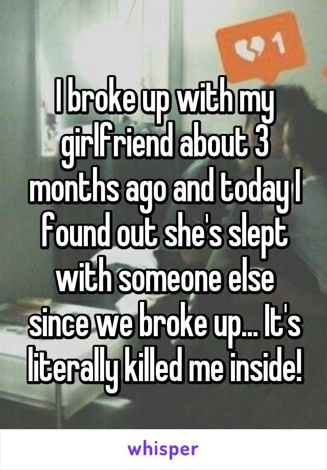I broke up with my girlfriend about 3 months ago and today I found out she's slept with someone else since we broke up... It's literally killed me inside!