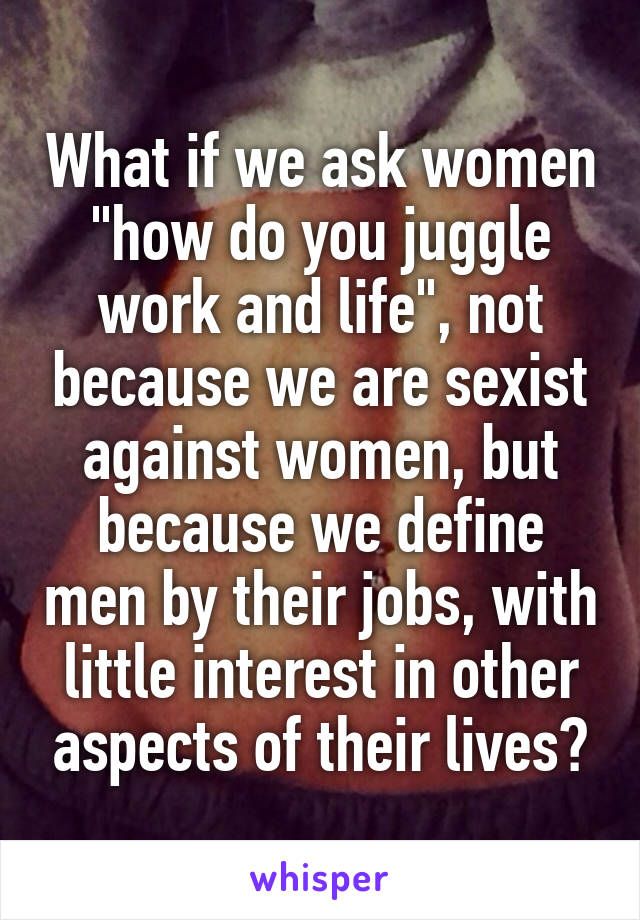 "What if we ask women ""how do you juggle work and life"", not because we are sexist against women, but because we define men by their jobs, with little interest in other aspects of their lives?"