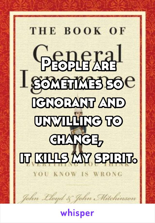 People are sometimes so ignorant and unwilling to change,  it kills my spirit.